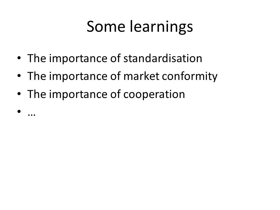 Some learnings The importance of standardisation The importance of market conformity The importance of cooperation …