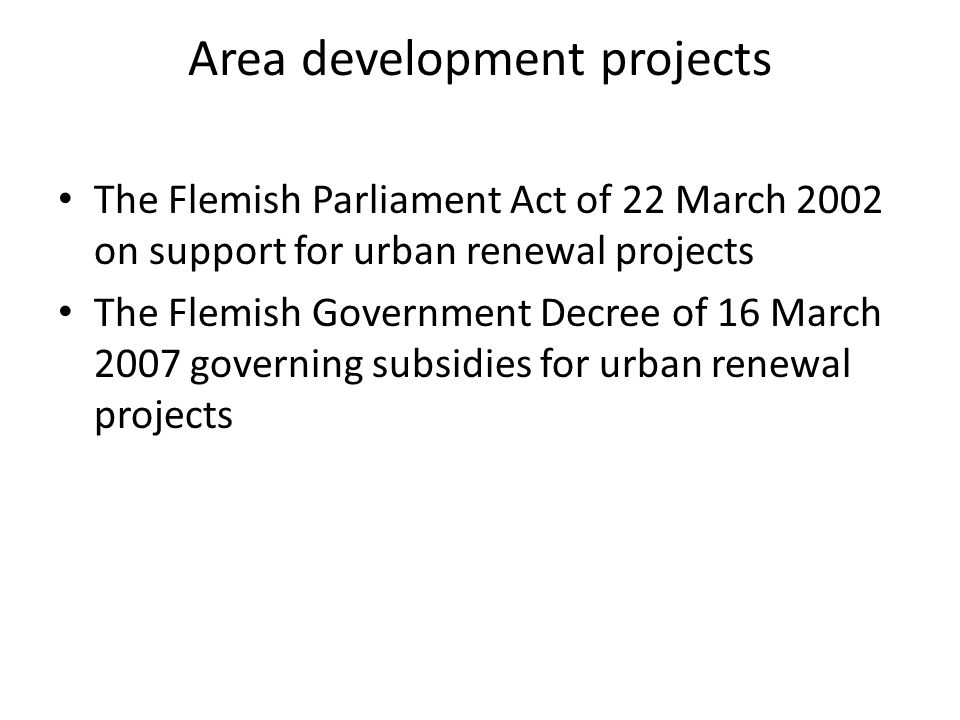 Area development projects The Flemish Parliament Act of 22 March 2002 on support for urban renewal projects The Flemish Government Decree of 16 March