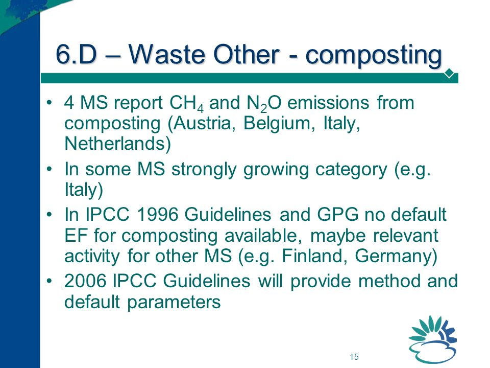 15 6.D – Waste Other - composting 4 MS report CH 4 and N 2 O emissions from composting (Austria, Belgium, Italy, Netherlands) In some MS strongly growing category (e.g.