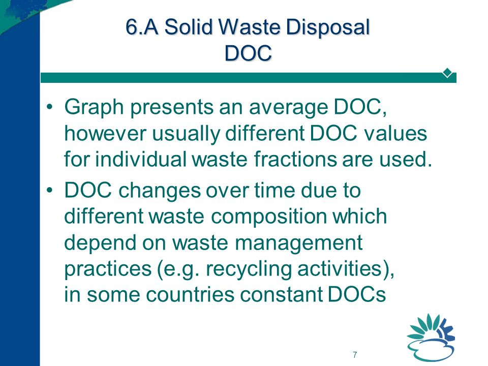 7 6.A Solid Waste Disposal DOC Graph presents an average DOC, however usually different DOC values for individual waste fractions are used.