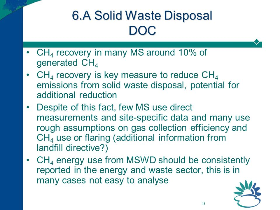 9 6.A Solid Waste Disposal DOC CH 4 recovery in many MS around 10% of generated CH 4 CH 4 recovery is key measure to reduce CH 4 emissions from solid waste disposal, potential for additional reduction Despite of this fact, few MS use direct measurements and site-specific data and many use rough assumptions on gas collection efficiency and CH 4 use or flaring (additional information from landfill directive ) CH 4 energy use from MSWD should be consistently reported in the energy and waste sector, this is in many cases not easy to analyse
