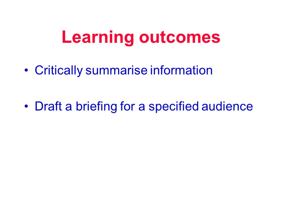 Learning outcomes Critically summarise information Draft a briefing for a specified audience