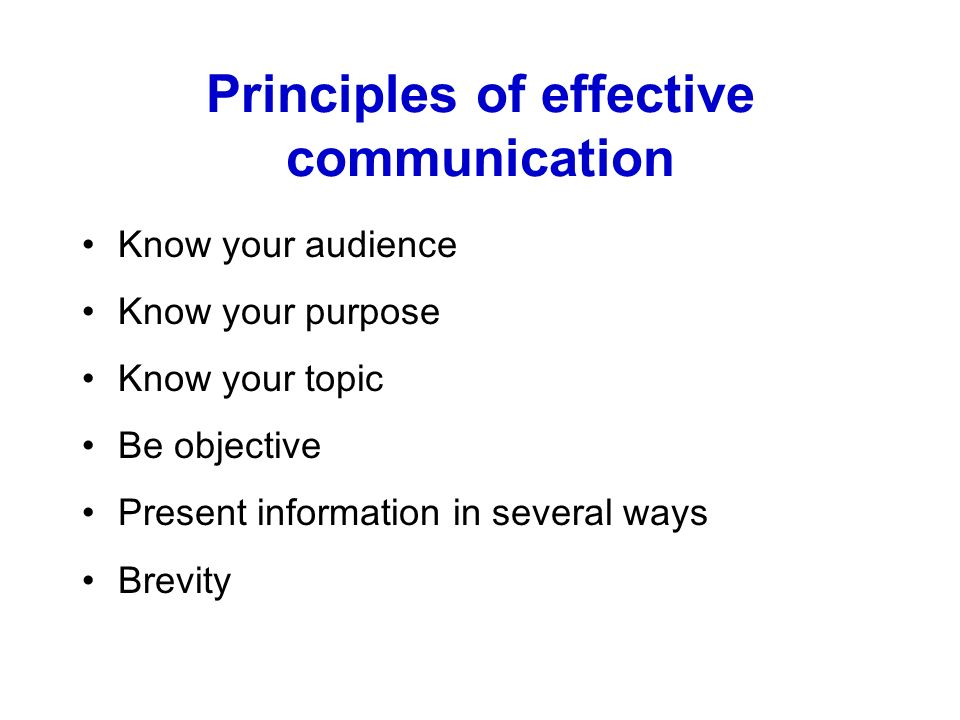 Principles of effective communication Know your audience Know your purpose Know your topic Be objective Present information in several ways Brevity