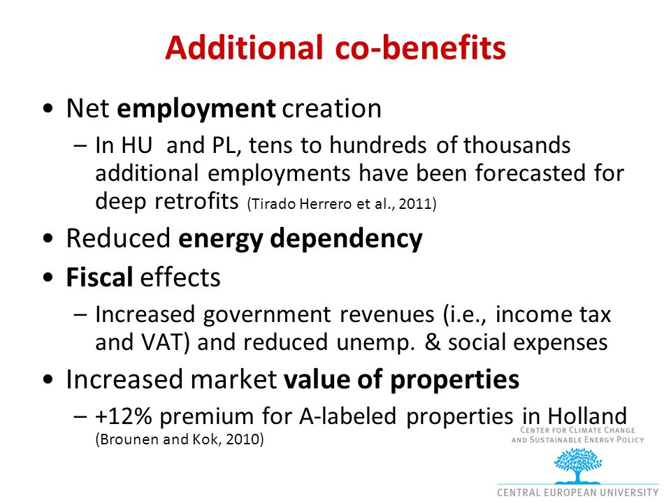 Additional co-benefits Net employment creation –In HU and PL, tens to hundreds of thousands additional employments have been forecasted for deep retrofits (Tirado Herrero et al., 2011) Reduced energy dependency Fiscal effects –Increased government revenues (i.e., income tax and VAT) and reduced unemp.
