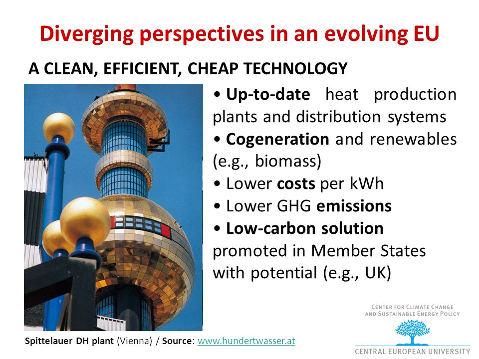 Diverging perspectives in an evolving EU A CLEAN, EFFICIENT, CHEAP TECHNOLOGY Up-to-date heat production plants and distribution systems Cogeneration and renewables (e.g., biomass) Lower costs per kWh Lower GHG emissions Low-carbon solution promoted in Member States with potential (e.g., UK) Spittelauer DH plant (Vienna) / Source: www.hundertwasser.atwww.hundertwasser.at