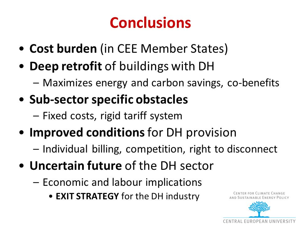 Conclusions Cost burden (in CEE Member States) Deep retrofit of buildings with DH –Maximizes energy and carbon savings, co-benefits Sub-sector specific obstacles –Fixed costs, rigid tariff system Improved conditions for DH provision –Individual billing, competition, right to disconnect Uncertain future of the DH sector –Economic and labour implications EXIT STRATEGY for the DH industry