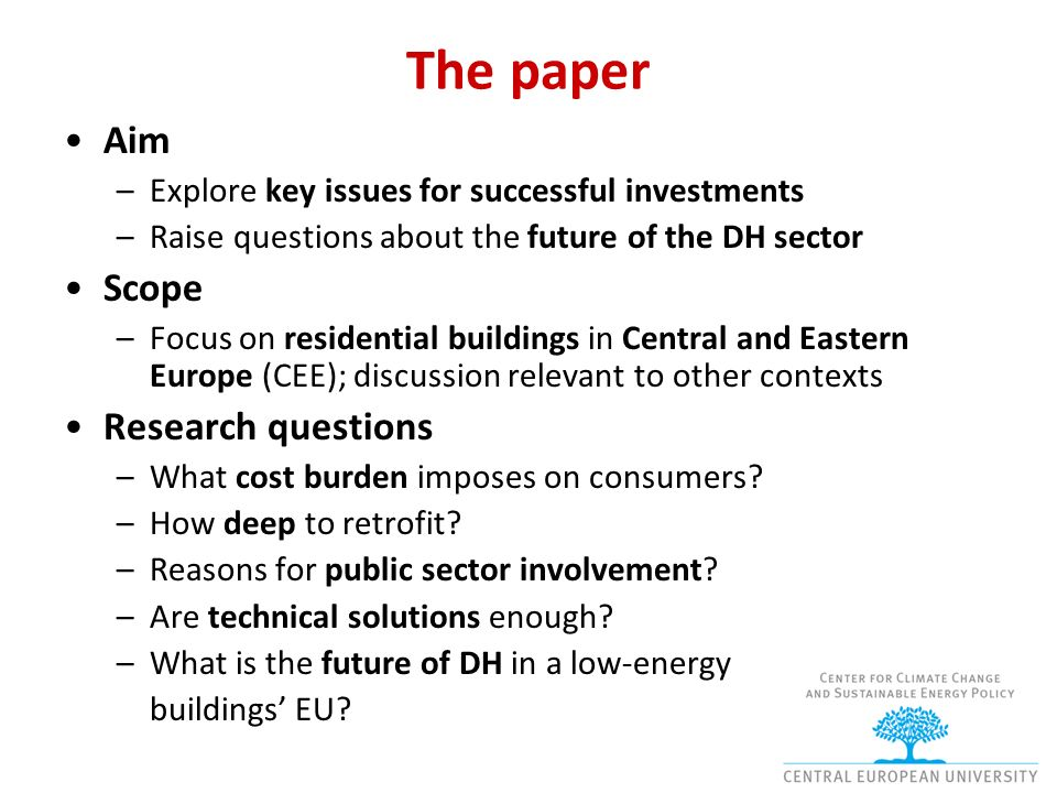 The paper Aim –Explore key issues for successful investments –Raise questions about the future of the DH sector Scope –Focus on residential buildings in Central and Eastern Europe (CEE); discussion relevant to other contexts Research questions –What cost burden imposes on consumers.