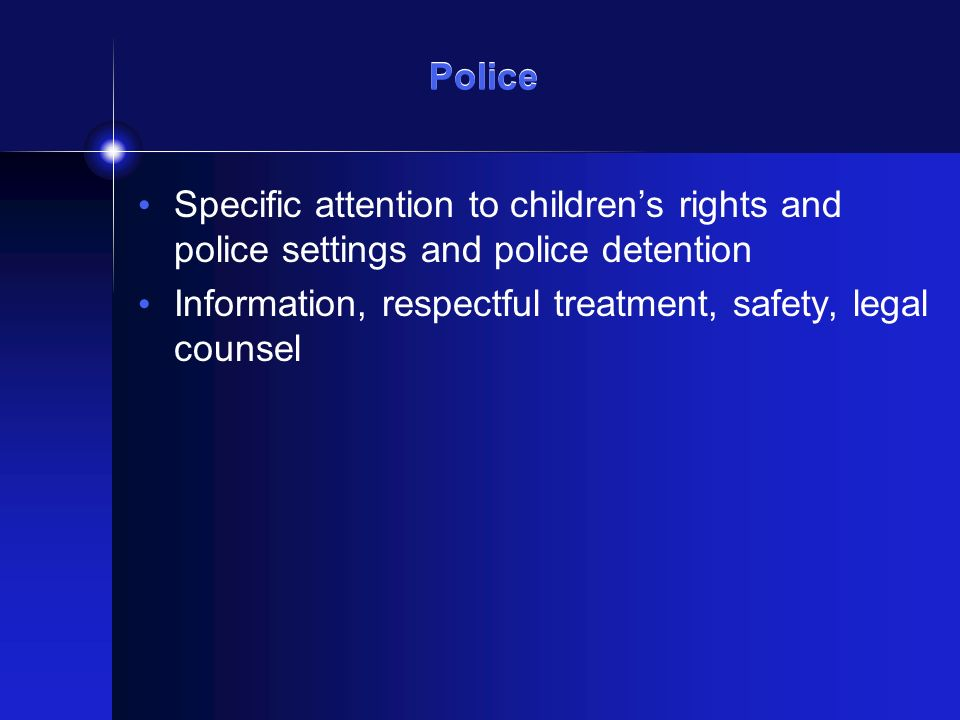Police Specific attention to childrens rights and police settings and police detention Information, respectful treatment, safety, legal counsel
