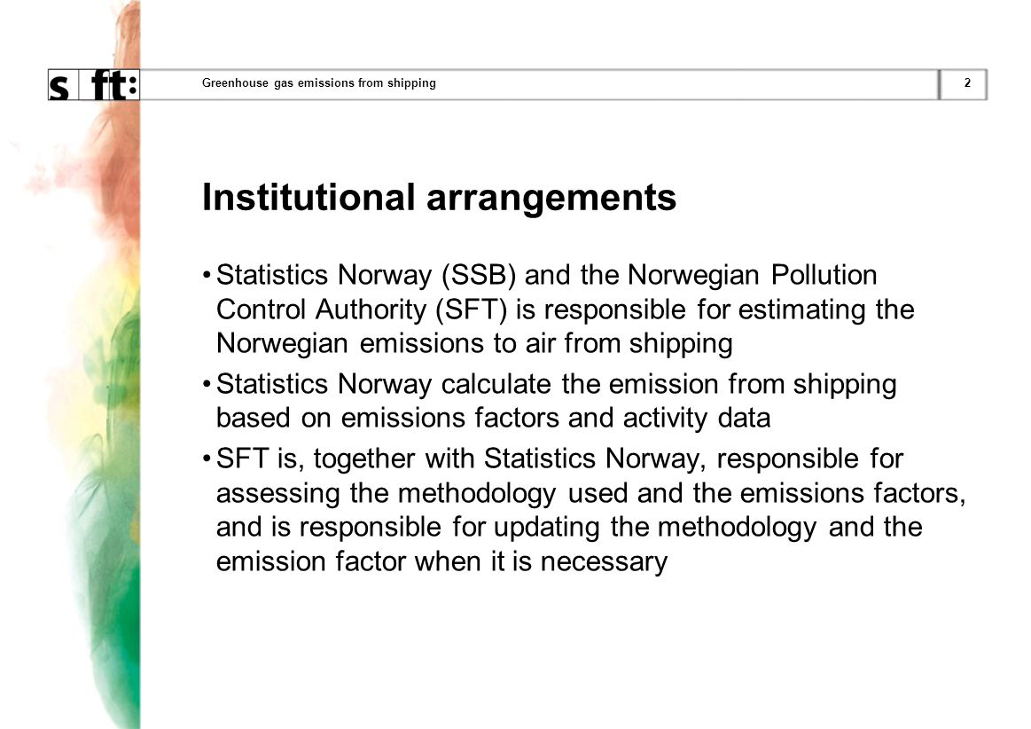 2Greenhouse gas emissions from shipping Institutional arrangements Statistics Norway (SSB) and the Norwegian Pollution Control Authority (SFT) is responsible for estimating the Norwegian emissions to air from shipping Statistics Norway calculate the emission from shipping based on emissions factors and activity data SFT is, together with Statistics Norway, responsible for assessing the methodology used and the emissions factors, and is responsible for updating the methodology and the emission factor when it is necessary