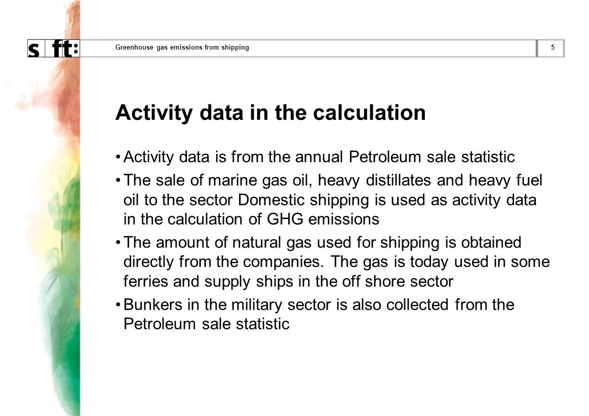 5Greenhouse gas emissions from shipping Activity data in the calculation Activity data is from the annual Petroleum sale statistic The sale of marine gas oil, heavy distillates and heavy fuel oil to the sector Domestic shipping is used as activity data in the calculation of GHG emissions The amount of natural gas used for shipping is obtained directly from the companies.