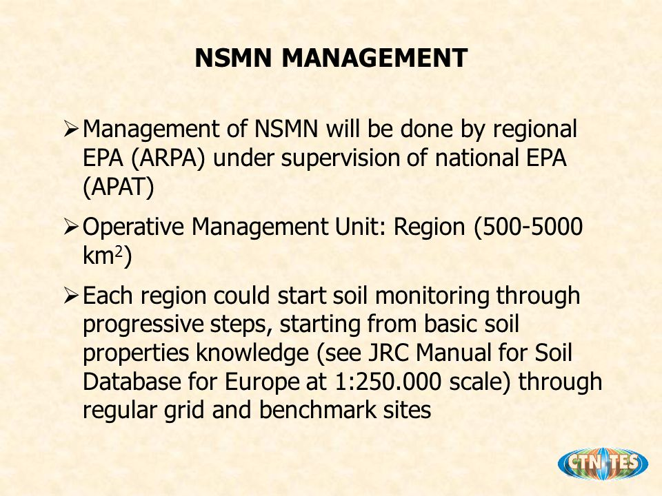 Management of NSMN will be done by regional EPA (ARPA) under supervision of national EPA (APAT) Operative Management Unit: Region (500-5000 km 2 ) Each region could start soil monitoring through progressive steps, starting from basic soil properties knowledge (see JRC Manual for Soil Database for Europe at 1:250.000 scale) through regular grid and benchmark sites NSMN MANAGEMENT