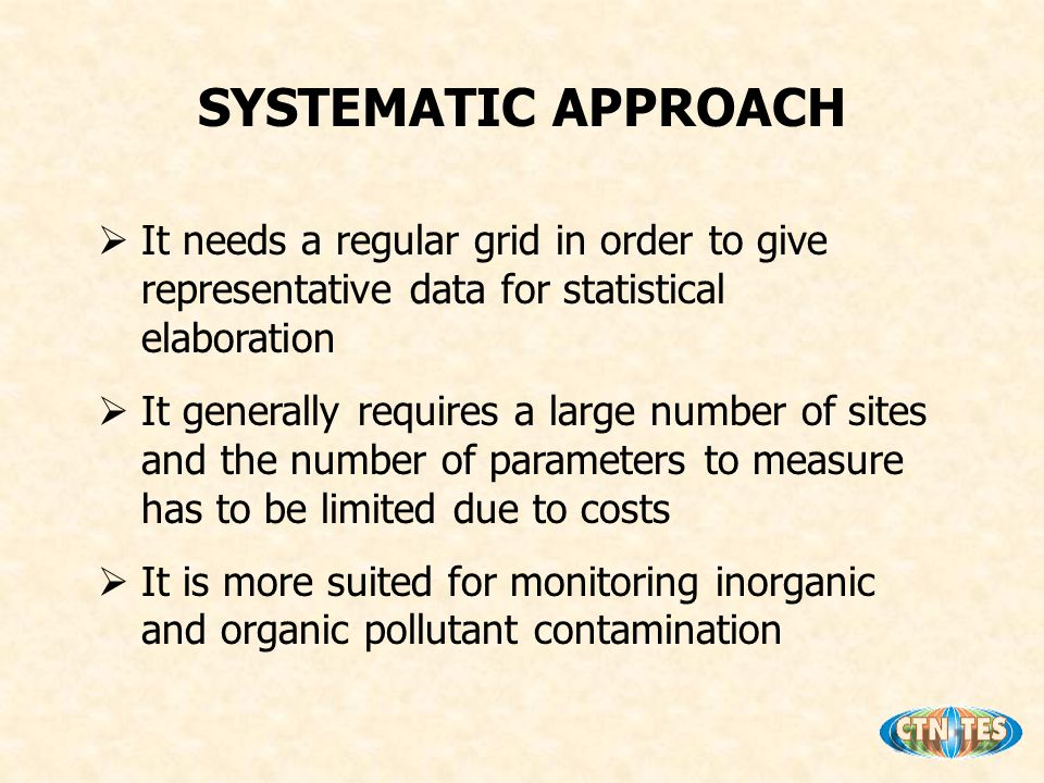 SYSTEMATIC APPROACH It needs a regular grid in order to give representative data for statistical elaboration It generally requires a large number of sites and the number of parameters to measure has to be limited due to costs It is more suited for monitoring inorganic and organic pollutant contamination