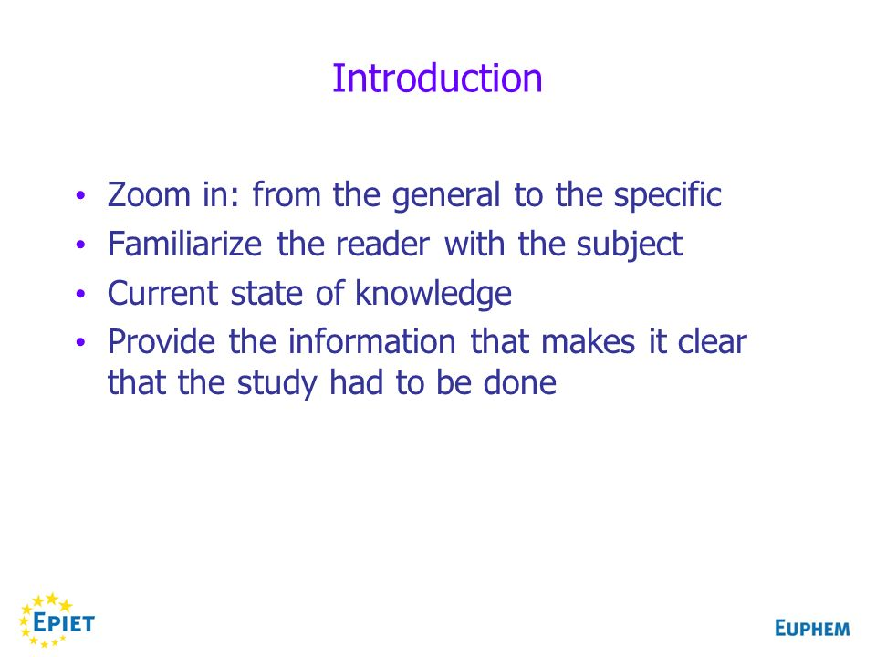 Introduction Zoom in: from the general to the specific Familiarize the reader with the subject Current state of knowledge Provide the information that makes it clear that the study had to be done