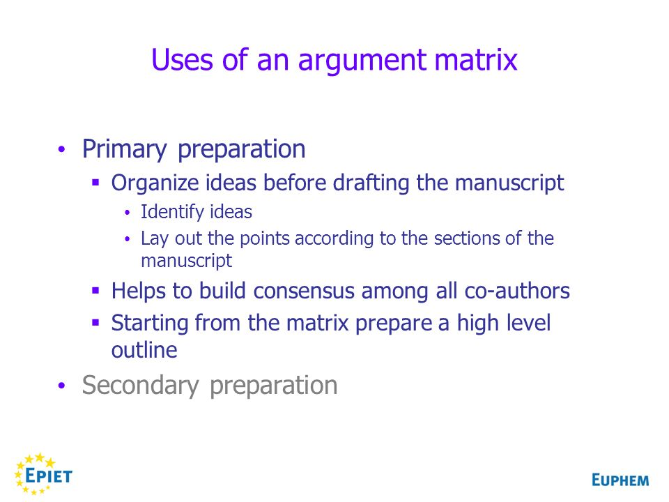 Uses of an argument matrix Primary preparation Organize ideas before drafting the manuscript Identify ideas Lay out the points according to the sections of the manuscript Helps to build consensus among all co-authors Starting from the matrix prepare a high level outline Secondary preparation