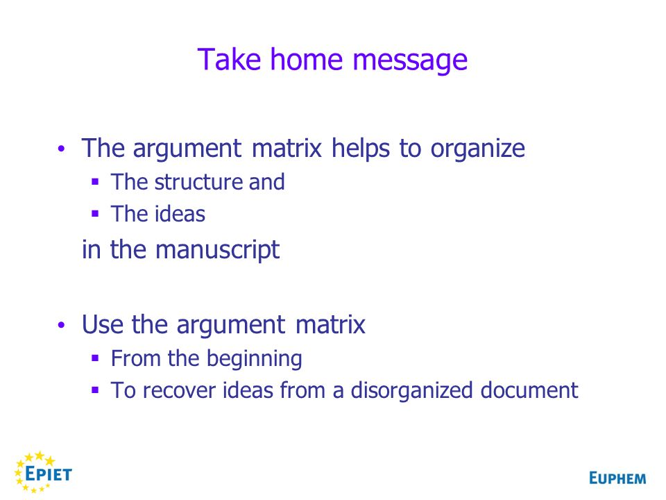 Take home message The argument matrix helps to organize The structure and The ideas in the manuscript Use the argument matrix From the beginning To recover ideas from a disorganized document