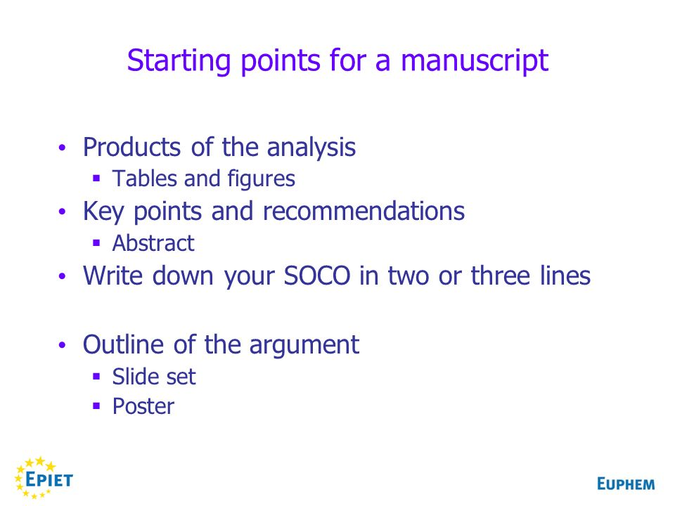 Starting points for a manuscript Products of the analysis Tables and figures Key points and recommendations Abstract Write down your SOCO in two or three lines Outline of the argument Slide set Poster