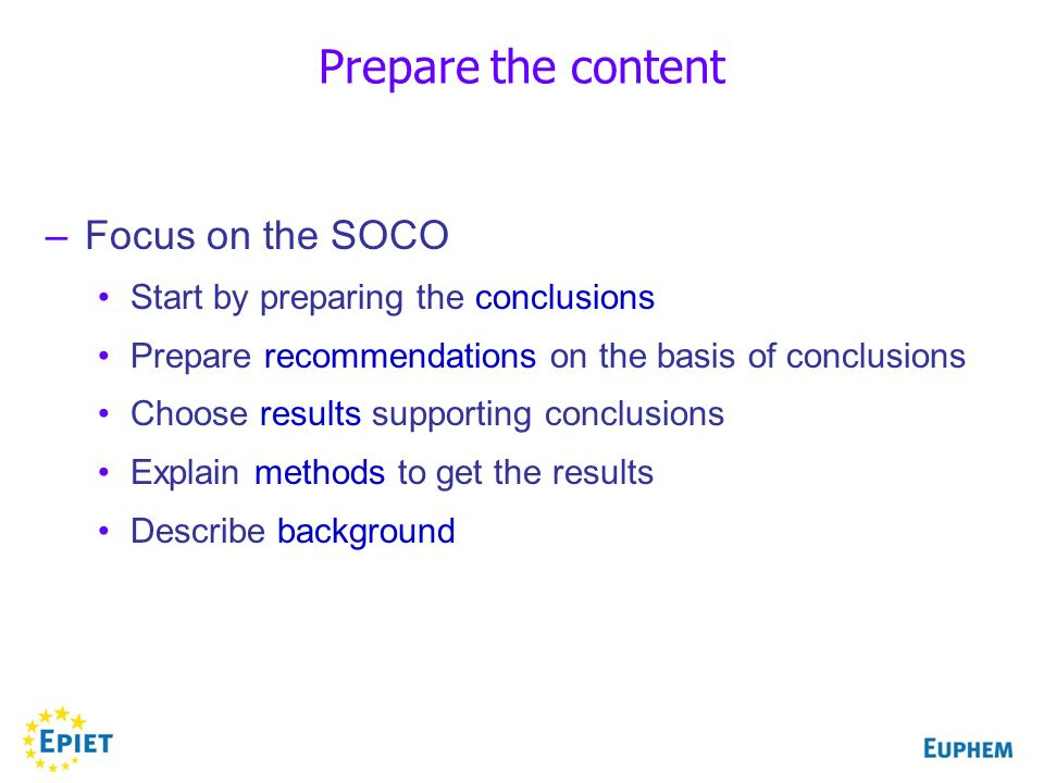 –Focus on the SOCO Start by preparing the conclusions Prepare recommendations on the basis of conclusions Choose results supporting conclusions Explain methods to get the results Describe background Prepare the content
