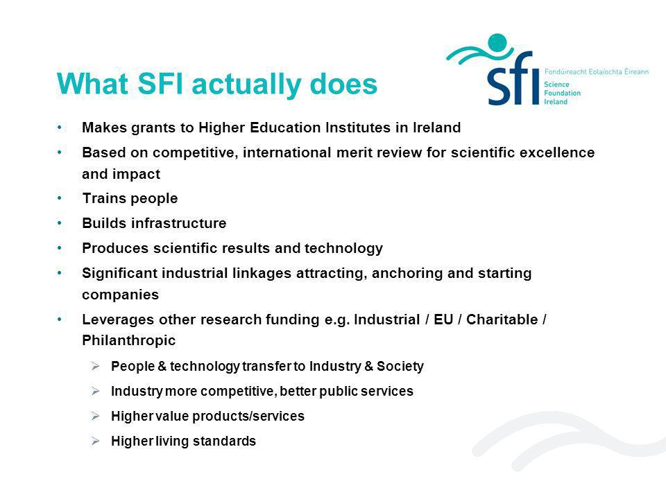 What SFI actually does Makes grants to Higher Education Institutes in Ireland Based on competitive, international merit review for scientific excellen