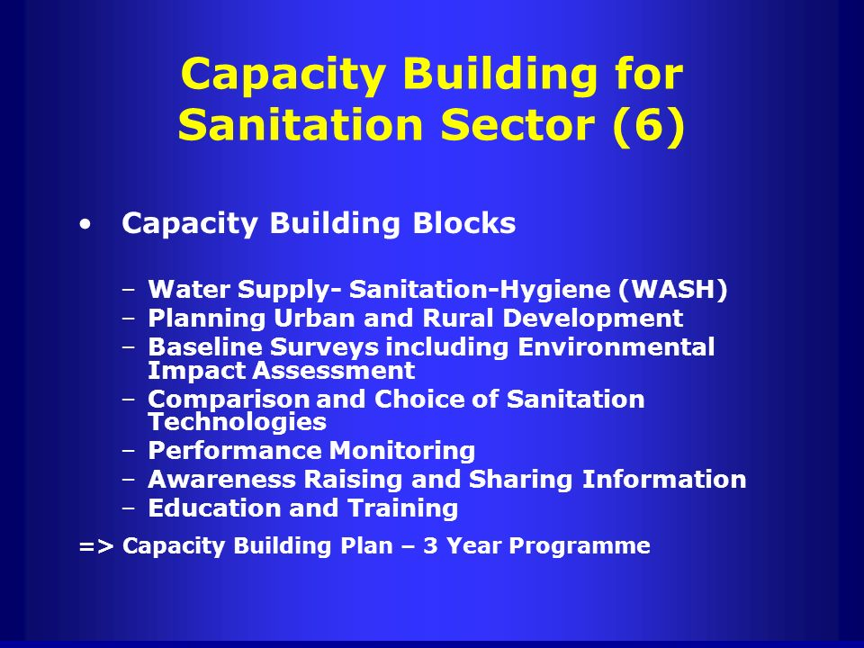 Capacity Building for Sanitation Sector (6) Capacity Building Blocks –Water Supply- Sanitation-Hygiene (WASH) –Planning Urban and Rural Development –B