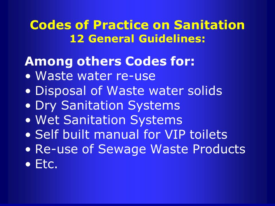 Codes of Practice on Sanitation 12 General Guidelines: Among others Codes for: Waste water re-use Disposal of Waste water solids Dry Sanitation System