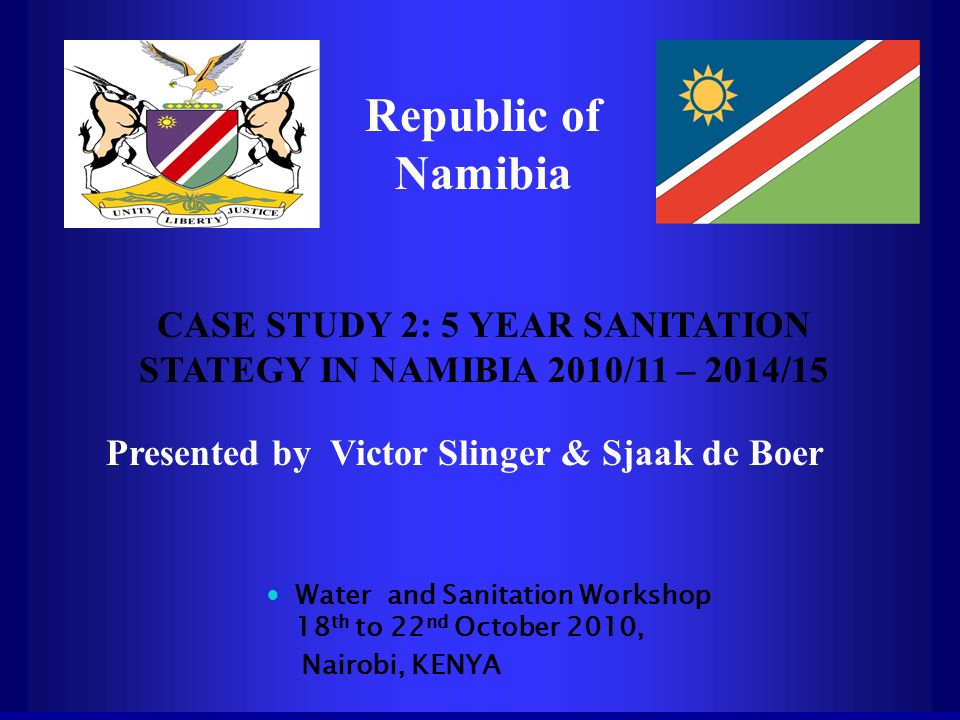 Republic of Namibia CASE STUDY 2: 5 YEAR SANITATION STATEGY IN NAMIBIA 2010/11 – 2014/15 Presented by Victor Slinger & Sjaak de Boer Water and Sanitat