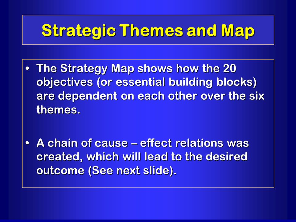Strategic Themes and Map The Strategy Map shows how the 20 objectives (or essential building blocks) are dependent on each other over the six themes.T