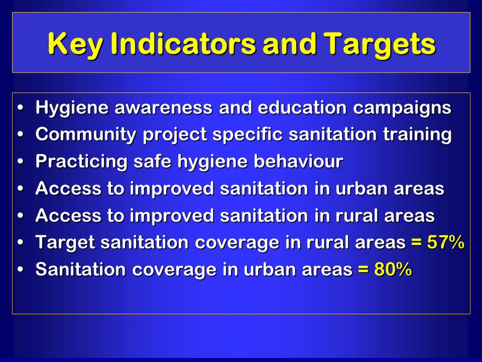 Key Indicators and Targets Hygiene awareness and education campaignsHygiene awareness and education campaigns Community project specific sanitation tr