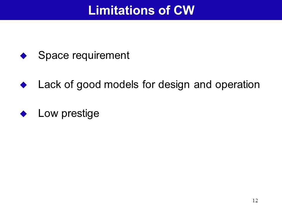 12 u Space requirement u Lack of good models for design and operation u Low prestige Limitations of CW