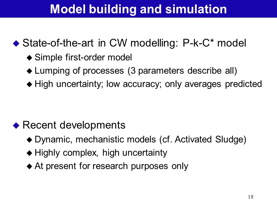 18 Natural Treatment SystemsModel building and simulation u State-of-the-art in CW modelling: P-k-C* model u Simple first-order model u Lumping of pro