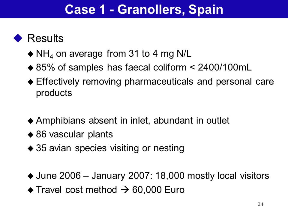 24 Natural Treatment SystemsCase 1 - Granollers, Spain u Results u NH 4 on average from 31 to 4 mg N/L u 85% of samples has faecal coliform < 2400/100mL u Effectively removing pharmaceuticals and personal care products u Amphibians absent in inlet, abundant in outlet u 86 vascular plants u 35 avian species visiting or nesting u June 2006 – January 2007: 18,000 mostly local visitors u Travel cost method 60,000 Euro