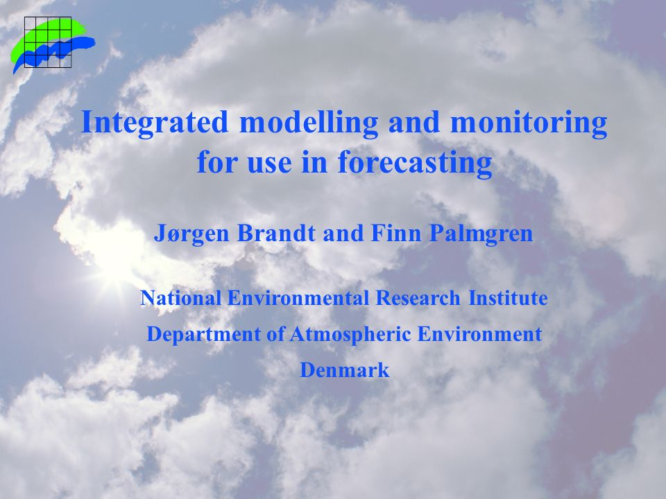 Integrated modelling and monitoring for use in forecasting Jørgen Brandt and Finn Palmgren National Environmental Research Institute Department of Atmospheric Environment Denmark