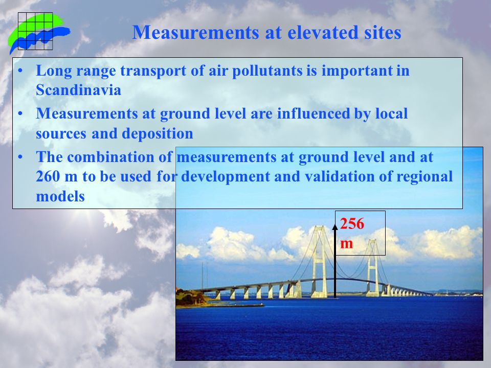 256 m Measurements at elevated sites Long range transport of air pollutants is important in Scandinavia Measurements at ground level are influenced by local sources and deposition The combination of measurements at ground level and at 260 m to be used for development and validation of regional models