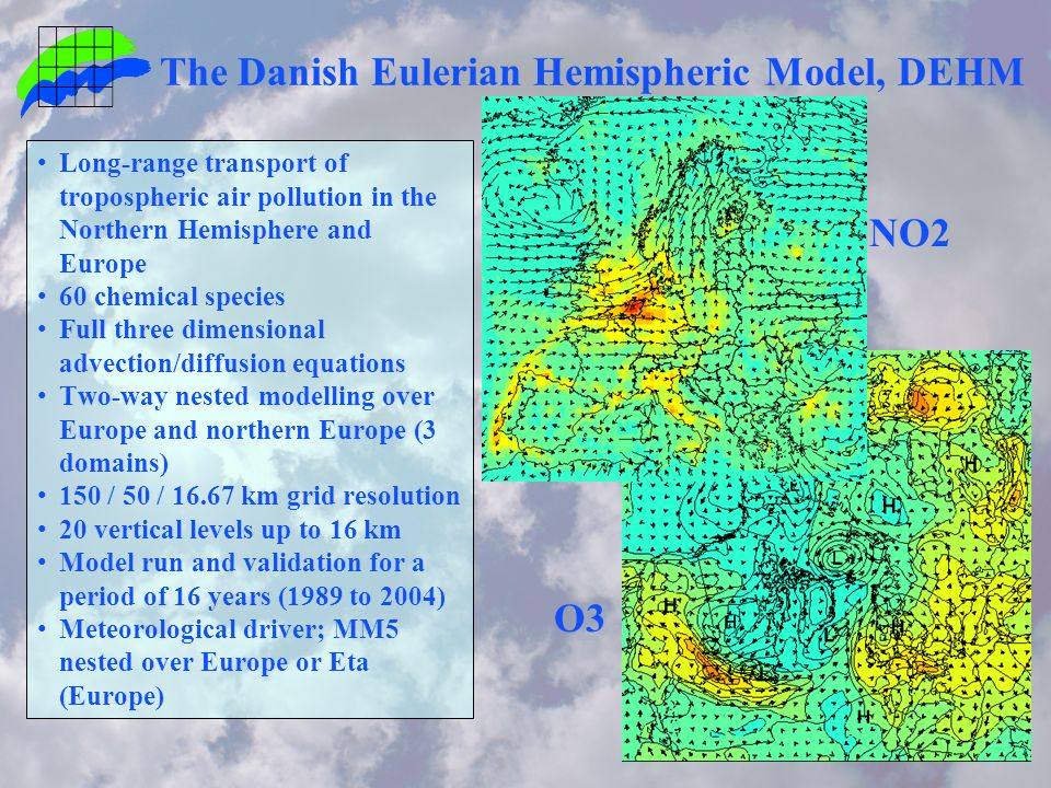 The Danish Eulerian Hemispheric Model, DEHM Long-range transport of tropospheric air pollution in the Northern Hemisphere and Europe 60 chemical species Full three dimensional advection/diffusion equations Two-way nested modelling over Europe and northern Europe (3 domains) 150 / 50 / km grid resolution 20 vertical levels up to 16 km Model run and validation for a period of 16 years (1989 to 2004) Meteorological driver; MM5 nested over Europe or Eta (Europe) O3 NO2