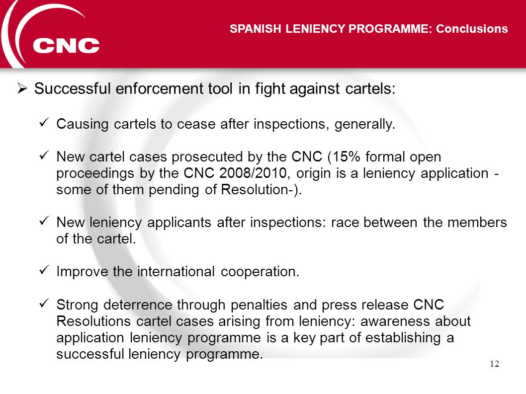 12 SPANISH LENIENCY PROGRAMME: Conclusions Successful enforcement tool in fight against cartels: Causing cartels to cease after inspections, generally.