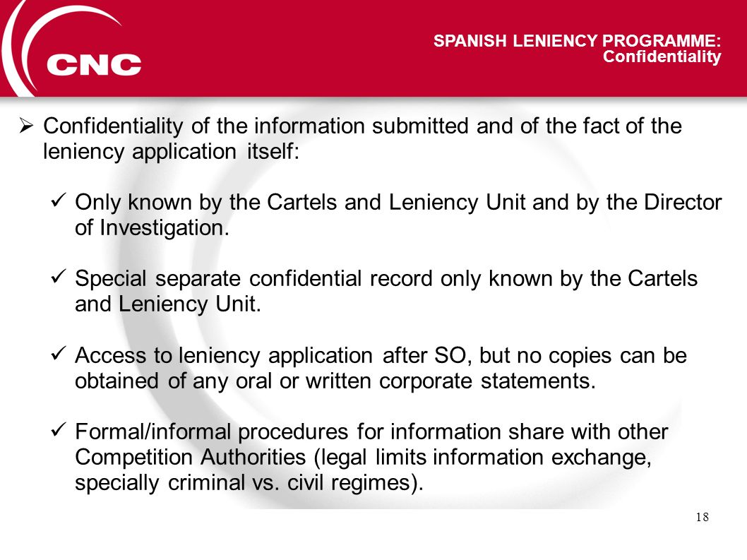 18 SPANISH LENIENCY PROGRAMME: Confidentiality Confidentiality of the information submitted and of the fact of the leniency application itself: Only known by the Cartels and Leniency Unit and by the Director of Investigation.