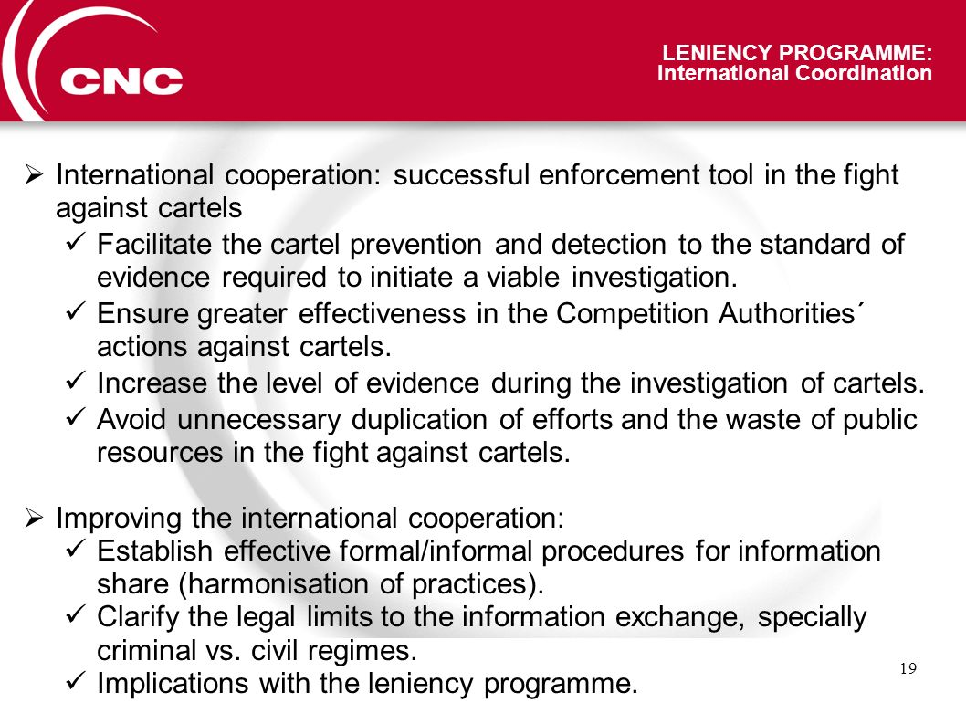 19 LENIENCY PROGRAMME: International Coordination International cooperation: successful enforcement tool in the fight against cartels Facilitate the cartel prevention and detection to the standard of evidence required to initiate a viable investigation.
