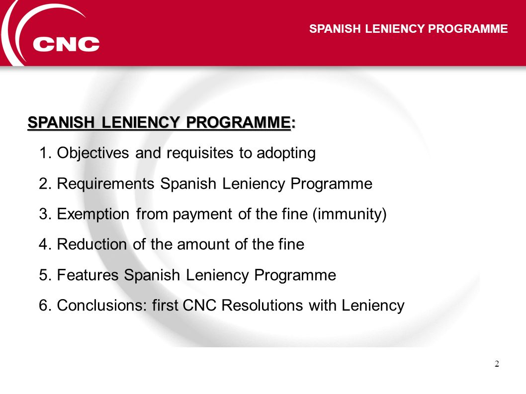 2 SPANISH LENIENCY PROGRAMME SPANISH LENIENCY PROGRAMME: 1.Objectives and requisites to adopting 2.Requirements Spanish Leniency Programme 3.Exemption from payment of the fine (immunity) 4.Reduction of the amount of the fine 5.Features Spanish Leniency Programme 6.Conclusions: first CNC Resolutions with Leniency