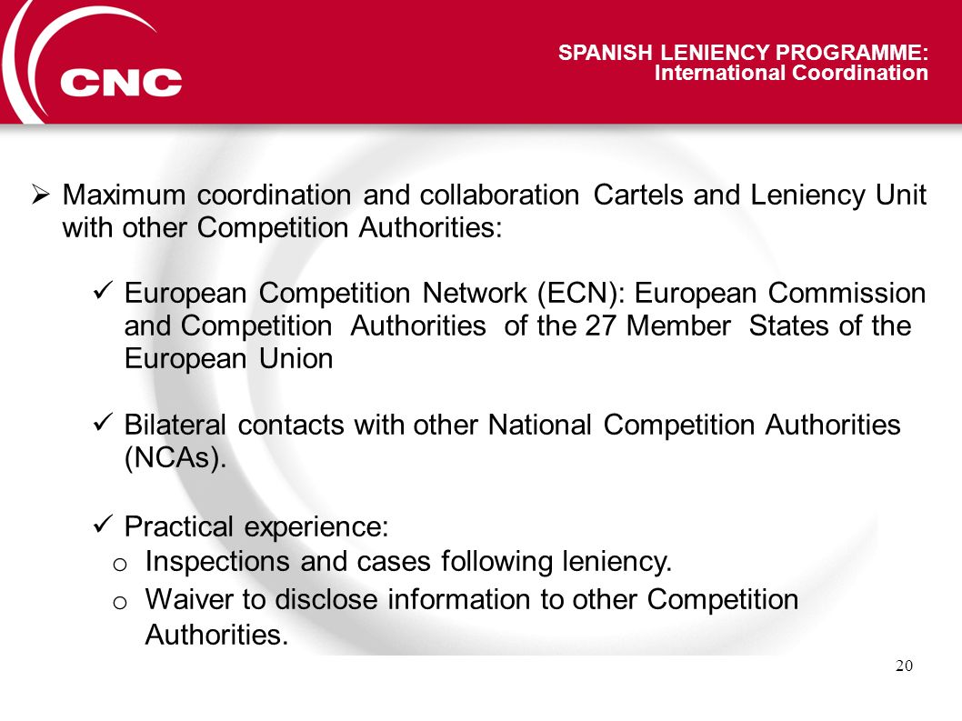 20 SPANISH LENIENCY PROGRAMME: International Coordination Maximum coordination and collaboration Cartels and Leniency Unit with other Competition Authorities: European Competition Network (ECN): European Commission and Competition Authorities of the 27 Member States of the European Union Bilateral contacts with other National Competition Authorities (NCAs).