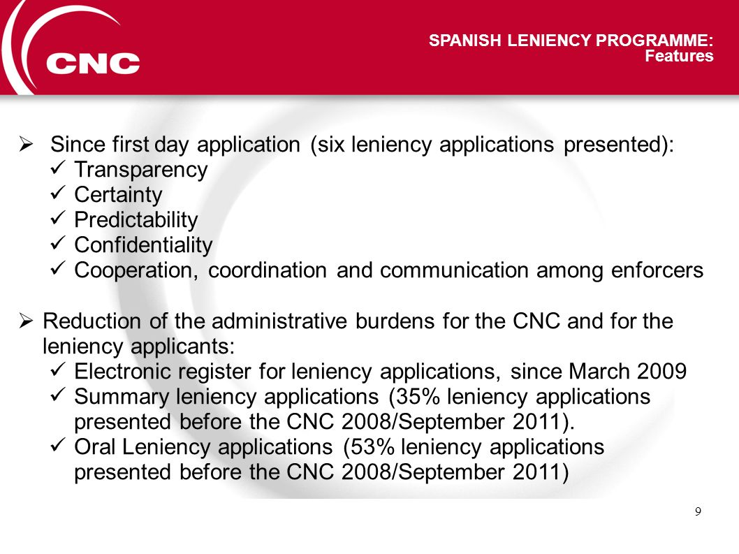 9 SPANISH LENIENCY PROGRAMME: Features Since first day application (six leniency applications presented): Transparency Certainty Predictability Confidentiality Cooperation, coordination and communication among enforcers Reduction of the administrative burdens for the CNC and for the leniency applicants: Electronic register for leniency applications, since March 2009 Summary leniency applications (35% leniency applications presented before the CNC 2008/September 2011).