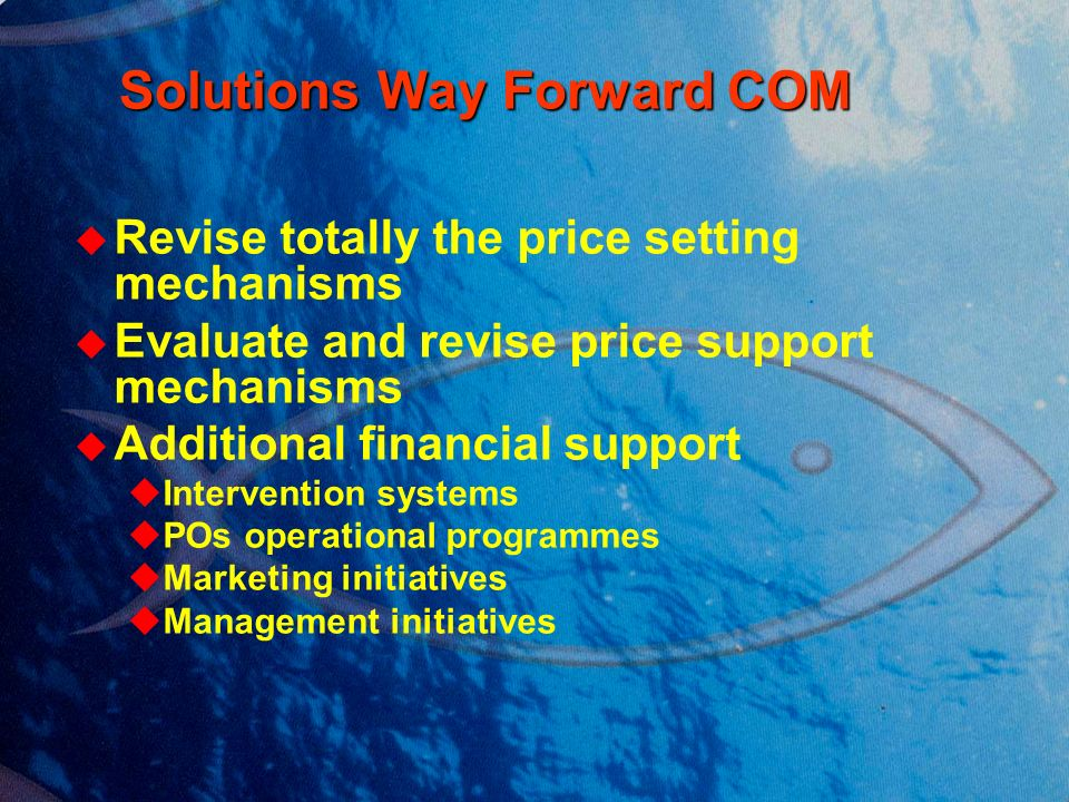 Solutions Way Forward COM Solutions Way Forward COM Revise totally the price setting mechanisms Evaluate and revise price support mechanisms Additional financial support Intervention systems POs operational programmes Marketing initiatives Management initiatives