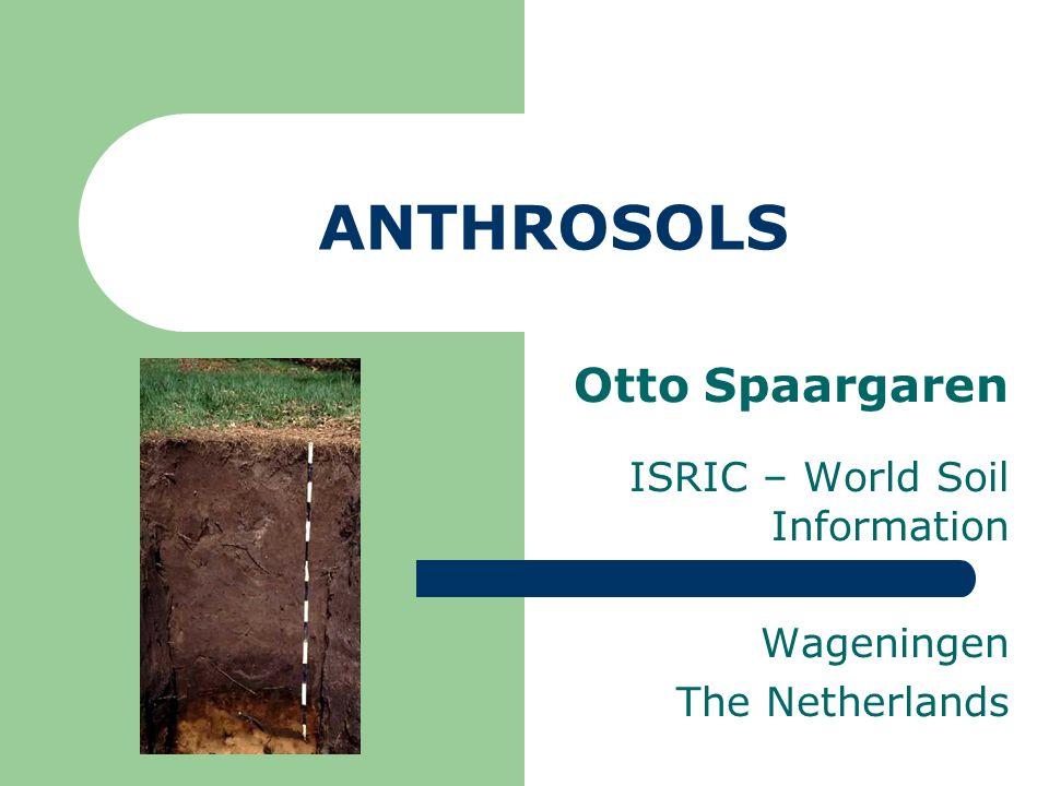 ANTHROSOLS Otto Spaargaren ISRIC – World Soil Information Wageningen The Netherlands