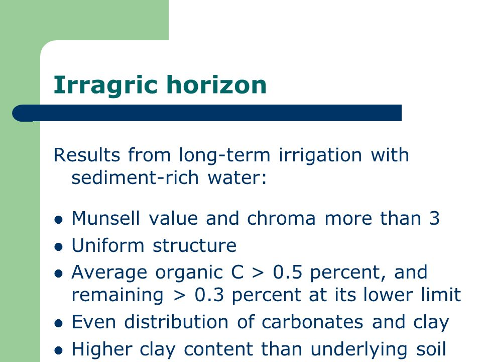 Irragric horizon Results from long-term irrigation with sediment-rich water: Munsell value and chroma more than 3 Uniform structure Average organic C