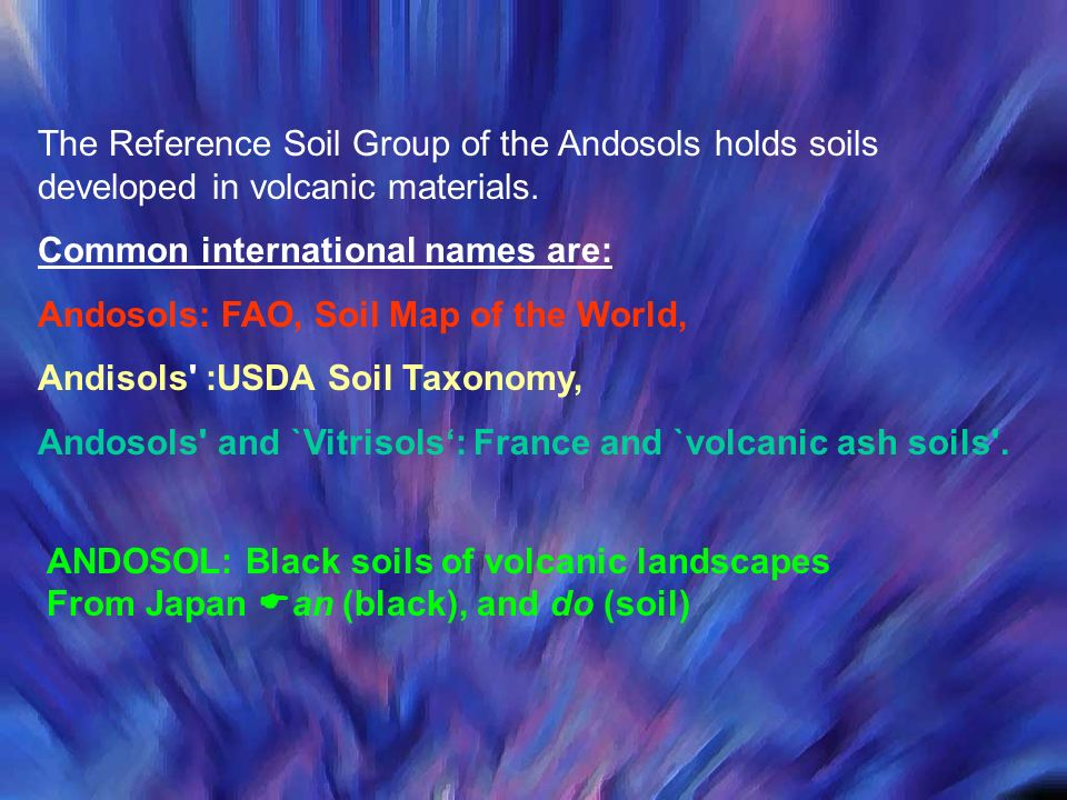The Reference Soil Group of the Andosols holds soils developed in volcanic materials. Common international names are: Andosols: FAO, Soil Map of the W