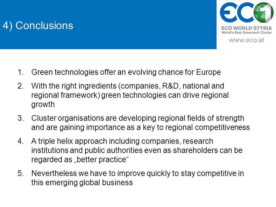 4) Conclusions 1.Green technologies offer an evolving chance for Europe 2.With the right ingredients (companies, R&D, national and regional framework) green technologies can drive regional growth 3.Cluster organisations are developing regional fields of strength and are gaining importance as a key to regional competitiveness 4.A triple helix approach including companies, research institutions and public authorities even as shareholders can be regarded as better practice 5.Nevertheless we have to improve quickly to stay competitive in this emerging global business