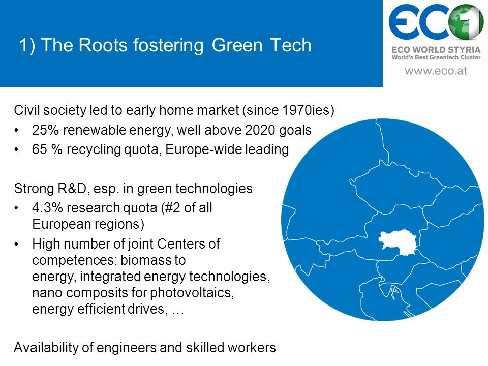 1) The Roots fostering Green Tech Civil society led to early home market (since 1970ies) 25% renewable energy, well above 2020 goals 65 % recycling quota, Europe-wide leading Strong R&D, esp.