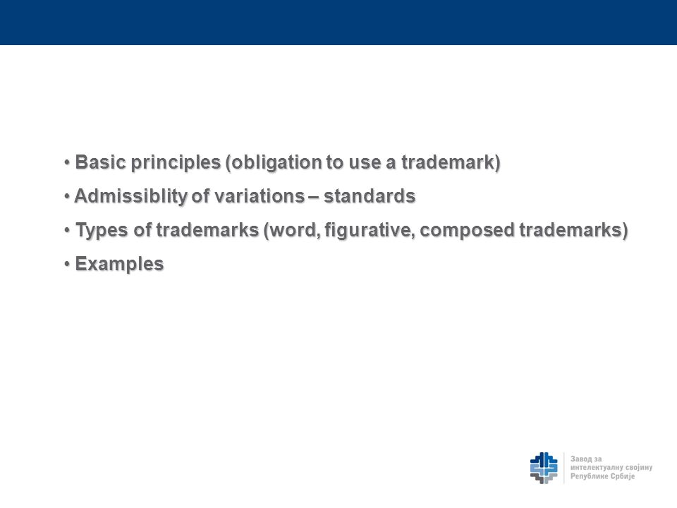 Basic principles (obligation to use a trademark) Basic principles (obligation to use a trademark) Admissiblity of variations – standards Admissiblity of variations – standards Types of trademarks (word, figurative, composed trademarks) Types of trademarks (word, figurative, composed trademarks) Examples Examples