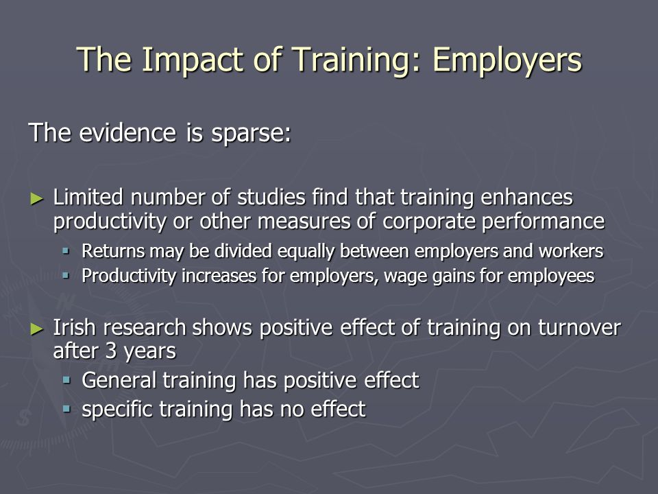 The Impact of Training: Employers The evidence is sparse: Limited number of studies find that training enhances productivity or other measures of corp