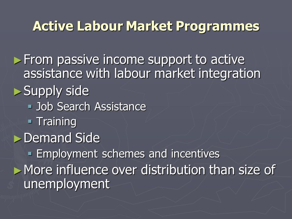 Active Labour Market Programmes From passive income support to active assistance with labour market integration From passive income support to active assistance with labour market integration Supply side Supply side Job Search Assistance Job Search Assistance Training Training Demand Side Demand Side Employment schemes and incentives Employment schemes and incentives More influence over distribution than size of unemployment More influence over distribution than size of unemployment