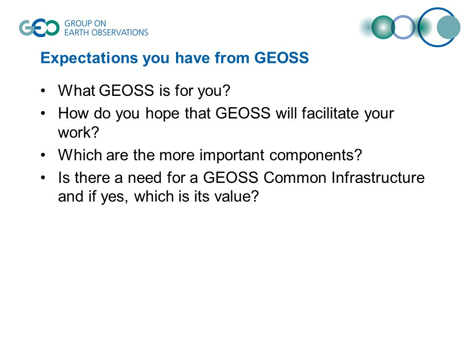 Expectations you have from GEOSS What GEOSS is for you? How do you hope that GEOSS will facilitate your work? Which are the more important components?