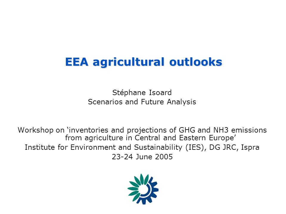 EEA - Reporting on the state of, trends in and prospects of the enviroment SCENARIOS 1 - [SIS] – EEA agricultural outlook Stéphane Isoard Scenarios and Future Analysis Workshop on inventories and projections of GHG and NH3 emissions from agriculture in Central and Eastern Europe Institute for Environment and Sustainability (IES), DG JRC, Ispra 23-24 June 2005 EEA agricultural outlooks